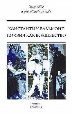 Константин Бальмонт - Поэзия как волшебство
