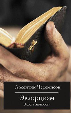 Арсентий Черемисов - Экзорцизм. Власть личности