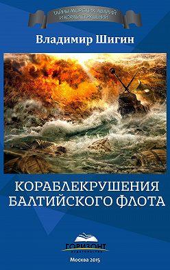 Владимир Шигин - Кораблекрушения Балтийского флота