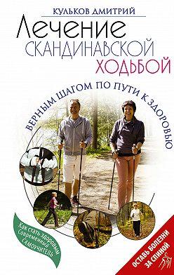 Дмитрий Кульков - Лечение скандинавской ходьбой. Оздоровительные практики