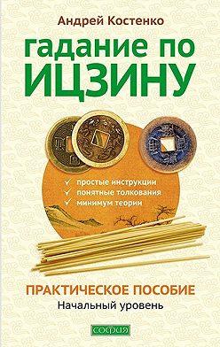 Андрей Костенко - Гадание по Ицзину. Практическое пособие. Начальный уровень