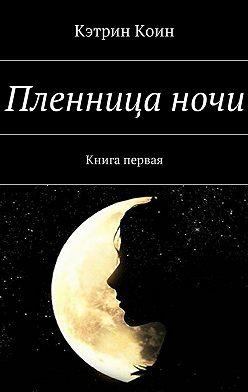 Кэтрин Коин - Пленницаночи. Книга первая