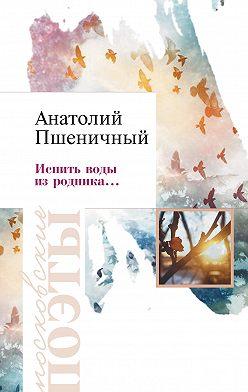 Анатолий Пшеничный - Испить воды из родника…