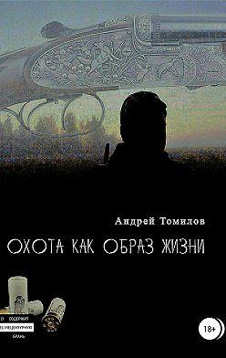 Андрей Томилов - Охота как образ жизни. Сборник рассказов