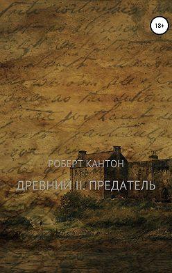 Роберт Кантон - Древний II. Предатель