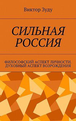 Виктор Зуду - Сильная Россия. Философский аспект личности. Духовный аспект возрождения