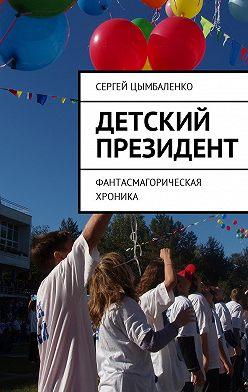 Сергей Цымбаленко - Детский президент. Фантасмагорическая хроника