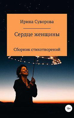Ирина Суворова - Сердце женщины. Сборник стихотворений