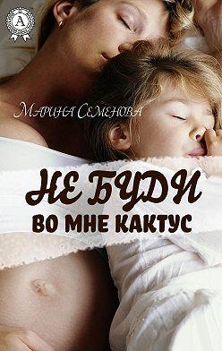 Марина Семенова - Не буди во мне кактус