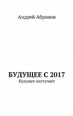 Андрей Абрамов - Будущее с 2017. Будущее наступает