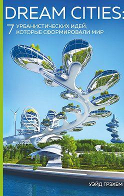 Уэйд Грэхем - Dream Cities. 7 урбанистических идей, которые сформировали мир