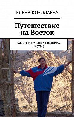 Елена Козодаева - Путешествие наВосток. Заметки путешественника. Часть1