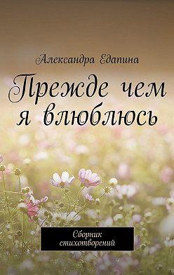 Александра Едапина - Прежде чем я влюблюсь. Сборник стихотворений