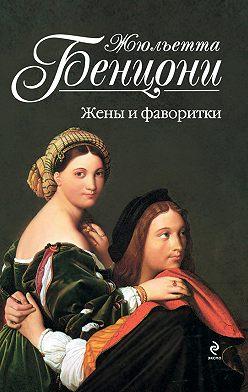 Жюльетта Бенцони - Жены и фаворитки