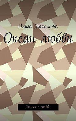 Ольга Пахомова - Океан любви. Стихи олюбви
