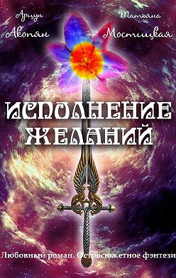 Арцун Акопян - Исполнение желаний. Любовный роман. Остросюжетное фэнтези