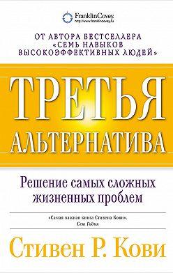 Стивен Кови - Третья альтернатива: Решение самых сложных жизненных проблем