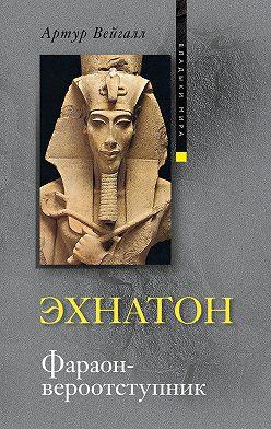 Артур Вейгалл - Эхнатон. Фараон-вероотступник