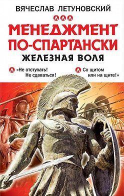 Вячеслав Летуновский - Менеджмент по-спартански. Железная воля