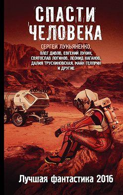 Леонид Алехин - Спасти человека. Лучшая фантастика 2016