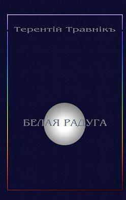 Терентiй Травнiкъ - Белая радуга. Философские притчи иэссе