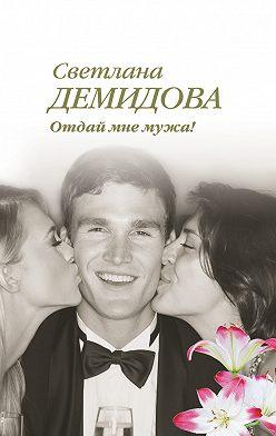 Светлана Демидова - Отдай мне мужа!