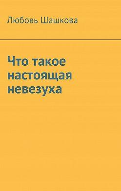 Любовь Шашкова - Что такое настоящая невезуха
