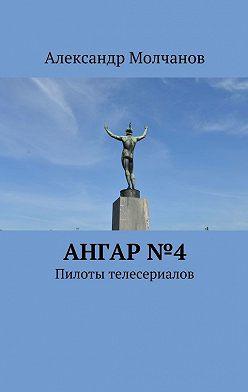 Александр Молчанов - Ангар №4. Пилоты телесериалов