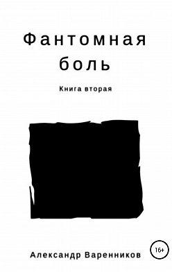 Александр Варенников - Фантомная боль. Книга вторая