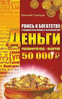 Евгений Слепцов - Рвись к богатству с мудростью веков и тысячелетий. Деньги