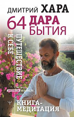 Дмитрий Хара - 64 дара бытия. Путешествие к себе. Книга-медитация