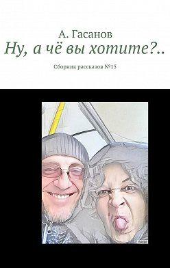 А. Гасанов - Ну, ачё вы хотите?.. Сборник рассказов№ 15