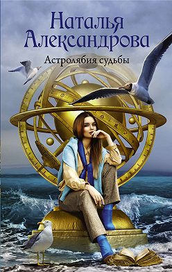 Наталья Александрова - Астролябия судьбы