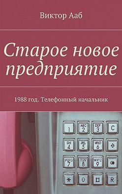Виктор Ааб - Старое новое предприятие. 1988год. Телефонный начальник