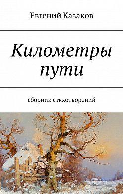 Евгений Казаков - Километры пути. сборник стихотворений