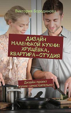 Виктория Бородинова - Дизайн маленькой кухни: хрущёвка, квартира-студия. Дизайн-проект кухни самостоятельно