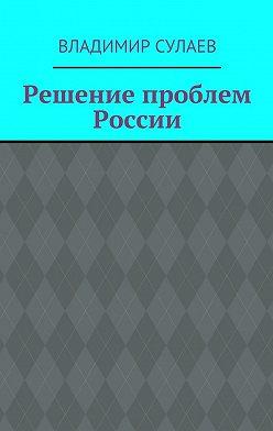 Владимир Сулаев - Решение проблем России