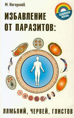 Михаил Ингерлейб - Избавление от паразитов: лямблий, червей, глистов