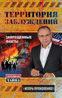 Игорь Прокопенко - Территория заблуждений. Запрещенные факты