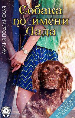 Лилия Подгайская - Собака по имени Лада