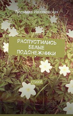 Людмила Иванковская - Распустились белые подснежники. Стихи
