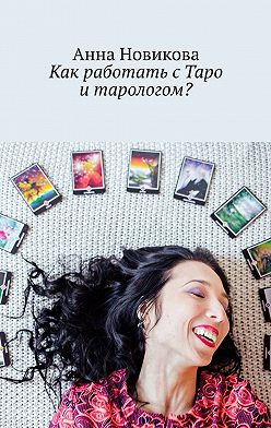 Анна Новикова - Как работать сТаро итарологом?