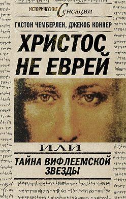Гастон Чемберлен - Христос не еврей, или Тайна Вифлиемской звезды (сборник)