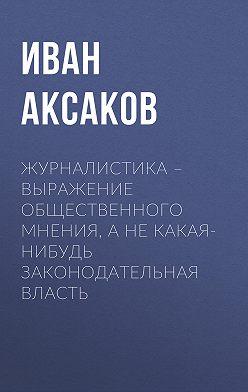 Иван Аксаков - Журналистика – выражение общественного мнения, а не какая-нибудь законодательная власть