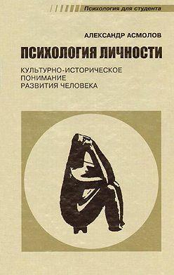 Александр Асмолов - Психология личности. Культурно-историческое понимание развития человека