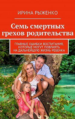 Ирина Рыженко - Семь смертных грехов родительства. Главные ошибки воспитания, которые могут повлиять надальнейшую жизнь ребенка