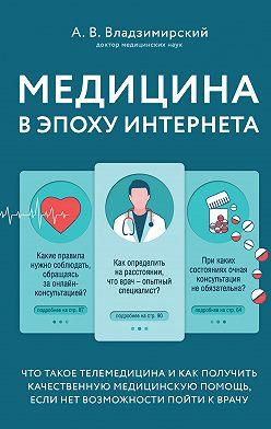 Антон Владзимирский - Медицина в эпоху Интернета. Что такое телемедицина и как получить качественную медицинскую помощь, если нет возможности пойти к врачу