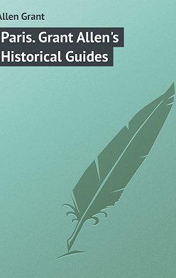 Grant Allen - Paris. Grant Allen's Historical Guides