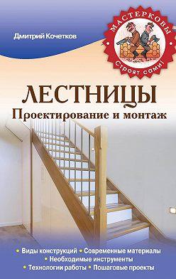Дмитрий Кочетков - Лестницы. Проектирование и монтаж