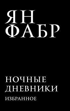 Ян Фабр - Ночные дневники. Избранное